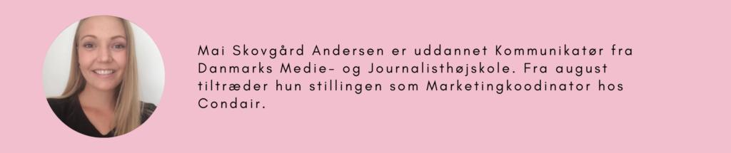 Mai Skovgård Andersen er uddannet Kommunikatør fra Danmarks Medie- og Journalisthøjskole. Fra August tiltræder hun stillingen som Marketingkoordinator hos Condair.